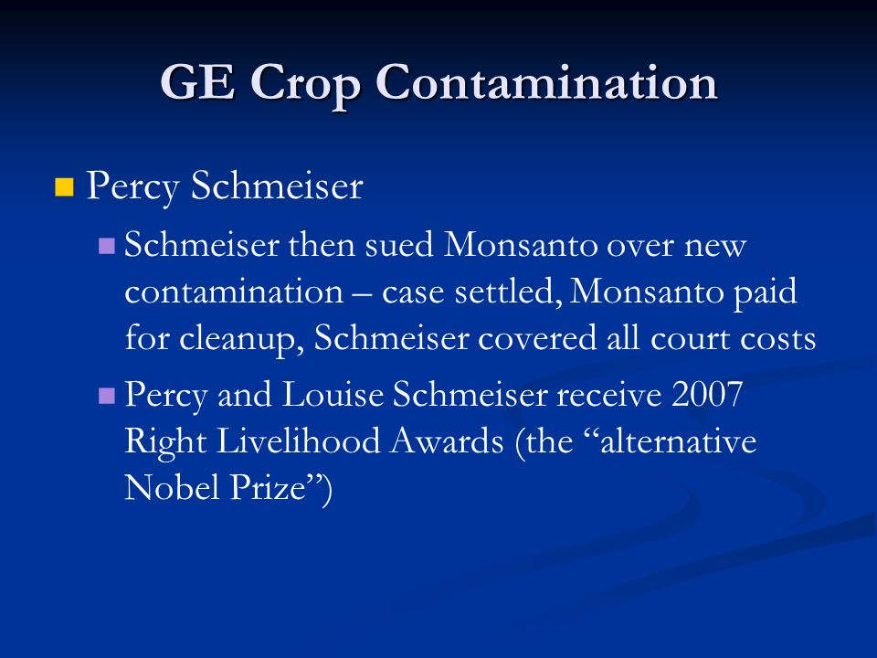 GE Crop Contamination Percy Schmeiser Schmeiser then sued Monsanto over new contamination – case settled, Monsanto paid for cleanup, Schmeiser covered all court costs Percy and Louise Schmeiser receive 2007 Right Livelihood Awards (the alternative Nobel Prize )