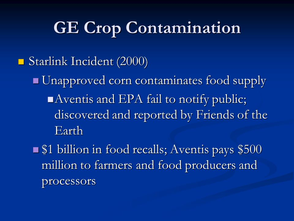 GE Crop Contamination Starlink Incident (2000) Starlink Incident (2000) Unapproved corn contaminates food supply Unapproved corn contaminates food supply Aventis and EPA fail to notify public; discovered and reported by Friends of the Earth Aventis and EPA fail to notify public; discovered and reported by Friends of the Earth $1 billion in food recalls; Aventis pays $500 million to farmers and food producers and processors $1 billion in food recalls; Aventis pays $500 million to farmers and food producers and processors