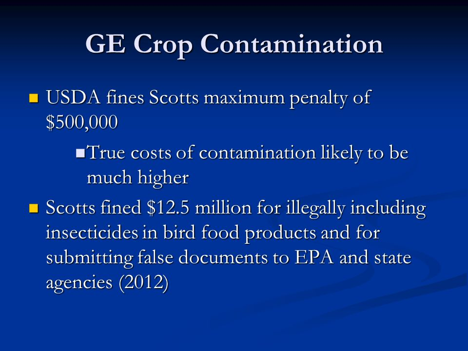 GE Crop Contamination USDA fines Scotts maximum penalty of $500,000 USDA fines Scotts maximum penalty of $500,000 True costs of contamination likely to be much higher True costs of contamination likely to be much higher Scotts fined $12.5 million for illegally including insecticides in bird food products and for submitting false documents to EPA and state agencies (2012) Scotts fined $12.5 million for illegally including insecticides in bird food products and for submitting false documents to EPA and state agencies (2012)