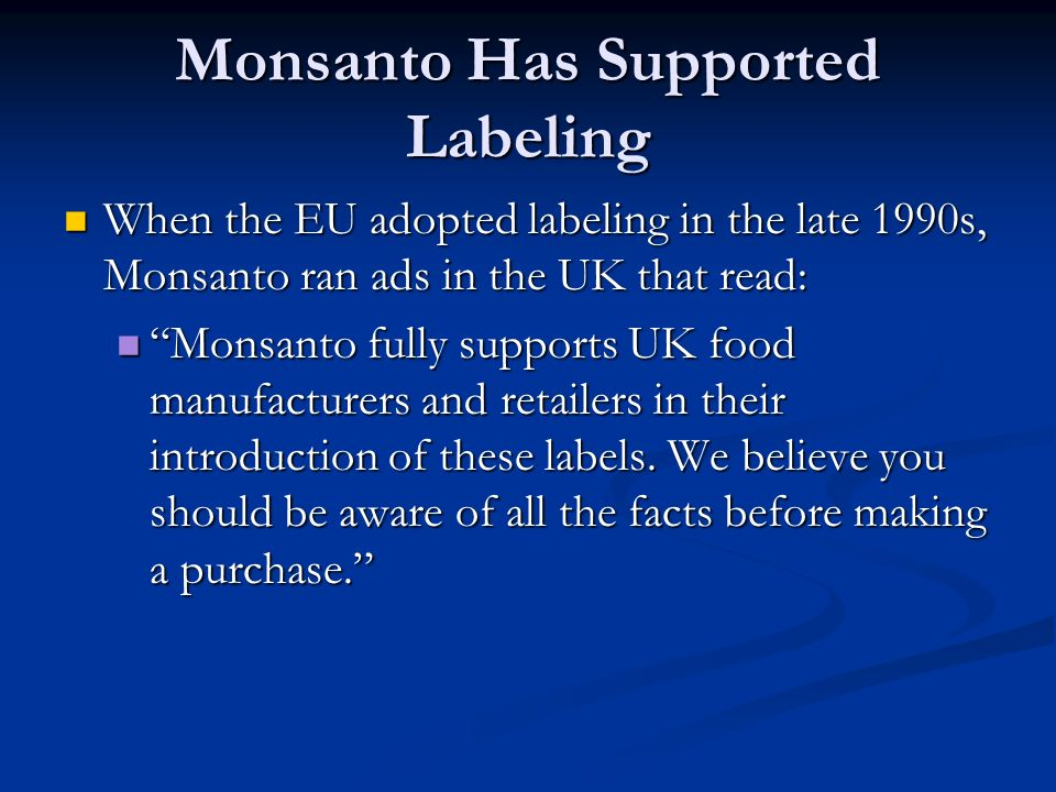 Monsanto Has Supported Labeling When the EU adopted labeling in the late 1990s, Monsanto ran ads in the UK that read: When the EU adopted labeling in the late 1990s, Monsanto ran ads in the UK that read: Monsanto fully supports UK food manufacturers and retailers in their introduction of these labels.