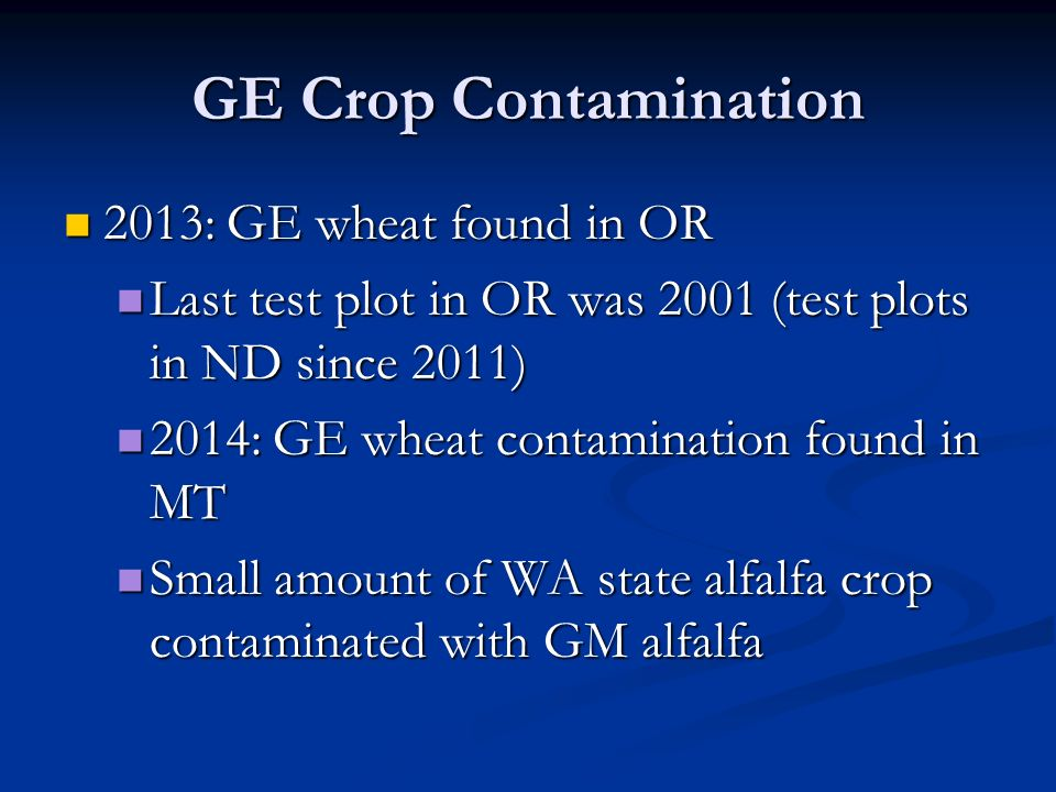 GE Crop Contamination 2013: GE wheat found in OR 2013: GE wheat found in OR Last test plot in OR was 2001 (test plots in ND since 2011) Last test plot in OR was 2001 (test plots in ND since 2011) 2014: GE wheat contamination found in MT 2014: GE wheat contamination found in MT Small amount of WA state alfalfa crop contaminated with GM alfalfa Small amount of WA state alfalfa crop contaminated with GM alfalfa