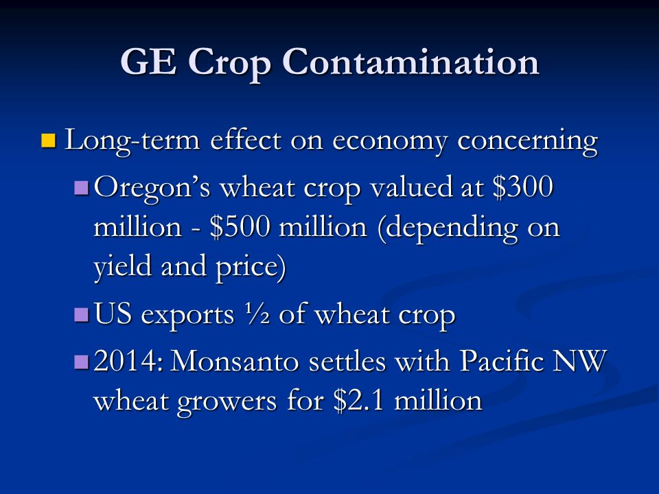 GE Crop Contamination Long-term effect on economy concerning Long-term effect on economy concerning Oregon's wheat crop valued at $300 million - $500 million (depending on yield and price) Oregon's wheat crop valued at $300 million - $500 million (depending on yield and price) US exports ½ of wheat crop US exports ½ of wheat crop 2014: Monsanto settles with Pacific NW wheat growers for $2.1 million 2014: Monsanto settles with Pacific NW wheat growers for $2.1 million