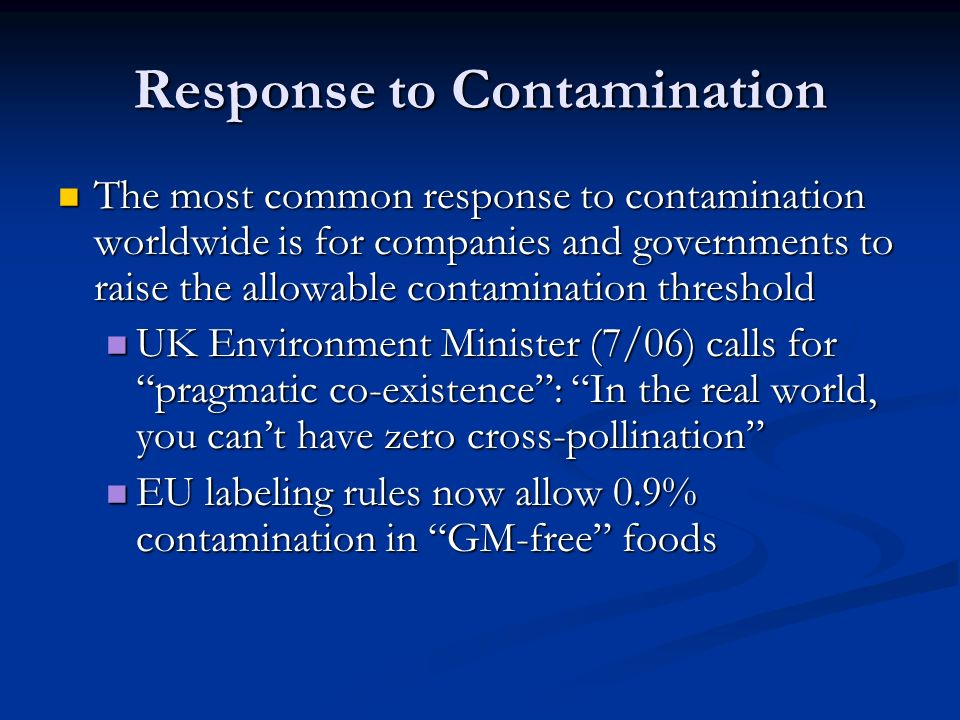 Response to Contamination The most common response to contamination worldwide is for companies and governments to raise the allowable contamination threshold The most common response to contamination worldwide is for companies and governments to raise the allowable contamination threshold UK Environment Minister (7/06) calls for pragmatic co-existence : In the real world, you can't have zero cross-pollination UK Environment Minister (7/06) calls for pragmatic co-existence : In the real world, you can't have zero cross-pollination EU labeling rules now allow 0.9% contamination in GM-free foods EU labeling rules now allow 0.9% contamination in GM-free foods
