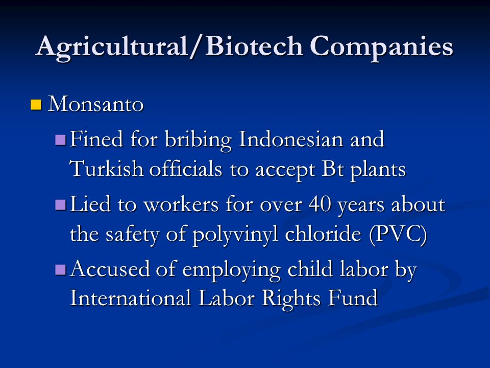 Agricultural/Biotech Companies Monsanto Monsanto Fined for bribing Indonesian and Turkish officials to accept Bt plants Fined for bribing Indonesian and Turkish officials to accept Bt plants Lied to workers for over 40 years about the safety of polyvinyl chloride (PVC) Lied to workers for over 40 years about the safety of polyvinyl chloride (PVC) Accused of employing child labor by International Labor Rights Fund Accused of employing child labor by International Labor Rights Fund