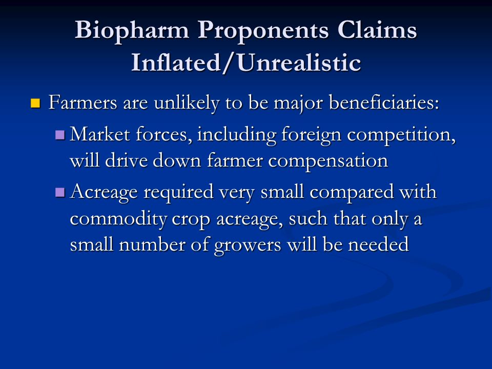 Biopharm Proponents Claims Inflated/Unrealistic Farmers are unlikely to be major beneficiaries: Farmers are unlikely to be major beneficiaries: Market forces, including foreign competition, will drive down farmer compensation Market forces, including foreign competition, will drive down farmer compensation Acreage required very small compared with commodity crop acreage, such that only a small number of growers will be needed Acreage required very small compared with commodity crop acreage, such that only a small number of growers will be needed