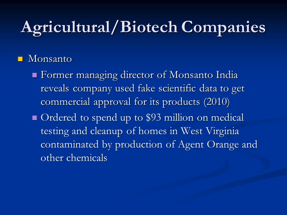 Agricultural/Biotech Companies Monsanto Monsanto Former managing director of Monsanto India reveals company used fake scientific data to get commercial approval for its products (2010) Former managing director of Monsanto India reveals company used fake scientific data to get commercial approval for its products (2010) Ordered to spend up to $93 million on medical testing and cleanup of homes in West Virginia contaminated by production of Agent Orange and other chemicals Ordered to spend up to $93 million on medical testing and cleanup of homes in West Virginia contaminated by production of Agent Orange and other chemicals