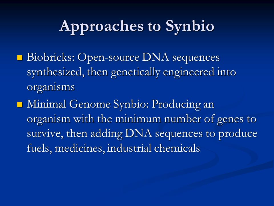 Approaches to Synbio Biobricks: Open-source DNA sequences synthesized, then genetically engineered into organisms Biobricks: Open-source DNA sequences synthesized, then genetically engineered into organisms Minimal Genome Synbio: Producing an organism with the minimum number of genes to survive, then adding DNA sequences to produce fuels, medicines, industrial chemicals Minimal Genome Synbio: Producing an organism with the minimum number of genes to survive, then adding DNA sequences to produce fuels, medicines, industrial chemicals