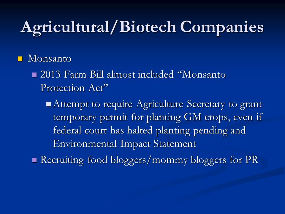 Agricultural/Biotech Companies Monsanto Monsanto 2013 Farm Bill almost included Monsanto Protection Act 2013 Farm Bill almost included Monsanto Protection Act Attempt to require Agriculture Secretary to grant temporary permit for planting GM crops, even if federal court has halted planting pending and Environmental Impact Statement Attempt to require Agriculture Secretary to grant temporary permit for planting GM crops, even if federal court has halted planting pending and Environmental Impact Statement Recruiting food bloggers/mommy bloggers for PR Recruiting food bloggers/mommy bloggers for PR