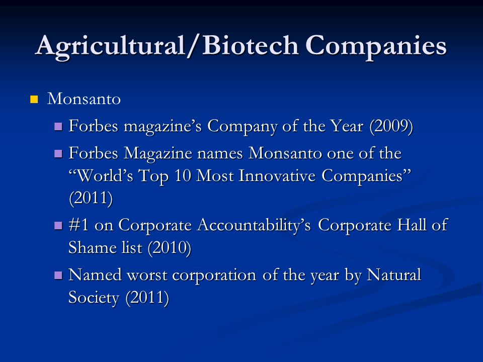 Agricultural/Biotech Companies Monsanto Forbes magazine's Company of the Year (2009) Forbes magazine's Company of the Year (2009) Forbes Magazine names Monsanto one of the World's Top 10 Most Innovative Companies (2011) Forbes Magazine names Monsanto one of the World's Top 10 Most Innovative Companies (2011) #1 on Corporate Accountability's Corporate Hall of Shame list (2010) #1 on Corporate Accountability's Corporate Hall of Shame list (2010) Named worst corporation of the year by Natural Society (2011) Named worst corporation of the year by Natural Society (2011)