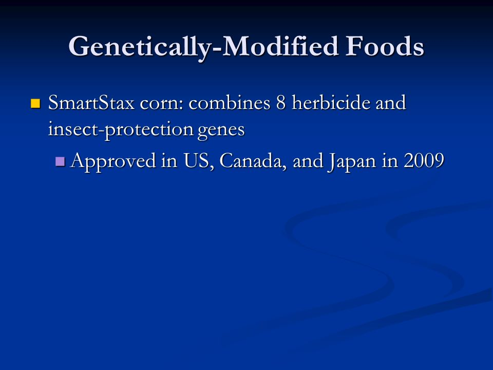Genetically-Modified Foods SmartStax corn: combines 8 herbicide and insect-protection genes SmartStax corn: combines 8 herbicide and insect-protection genes Approved in US, Canada, and Japan in 2009 Approved in US, Canada, and Japan in 2009