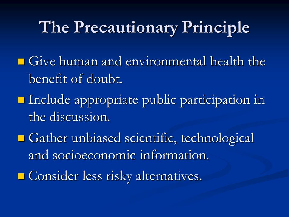 The Precautionary Principle Give human and environmental health the benefit of doubt.