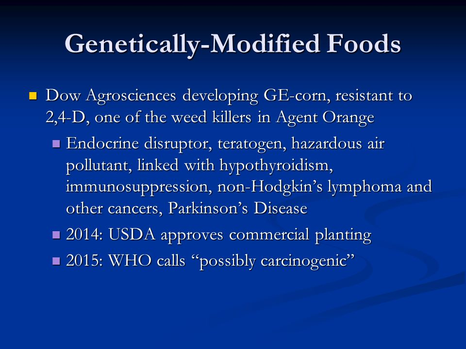 Genetically-Modified Foods Dow Agrosciences developing GE-corn, resistant to 2,4-D, one of the weed killers in Agent Orange Dow Agrosciences developing GE-corn, resistant to 2,4-D, one of the weed killers in Agent Orange Endocrine disruptor, teratogen, hazardous air pollutant, linked with hypothyroidism, immunosuppression, non-Hodgkin's lymphoma and other cancers, Parkinson's Disease Endocrine disruptor, teratogen, hazardous air pollutant, linked with hypothyroidism, immunosuppression, non-Hodgkin's lymphoma and other cancers, Parkinson's Disease 2014: USDA approves commercial planting 2014: USDA approves commercial planting 2015: WHO calls possibly carcinogenic 2015: WHO calls possibly carcinogenic