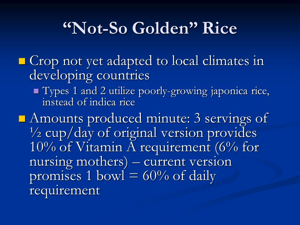 Not-So Golden Rice Crop not yet adapted to local climates in developing countries Crop not yet adapted to local climates in developing countries Types 1 and 2 utilize poorly-growing japonica rice, instead of indica rice Types 1 and 2 utilize poorly-growing japonica rice, instead of indica rice Amounts produced minute: 3 servings of ½ cup/day of original version provides 10% of Vitamin A requirement (6% for nursing mothers) – current version promises 1 bowl = 60% of daily requirement Amounts produced minute: 3 servings of ½ cup/day of original version provides 10% of Vitamin A requirement (6% for nursing mothers) – current version promises 1 bowl = 60% of daily requirement