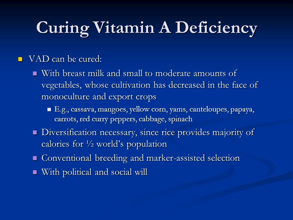 Curing Vitamin A Deficiency VAD can be cured: VAD can be cured: With breast milk and small to moderate amounts of vegetables, whose cultivation has decreased in the face of monoculture and export crops With breast milk and small to moderate amounts of vegetables, whose cultivation has decreased in the face of monoculture and export crops E.g., cassava, mangoes, yellow corn, yams, canteloupes, papaya, carrots, red curry peppers, cabbage, spinach E.g., cassava, mangoes, yellow corn, yams, canteloupes, papaya, carrots, red curry peppers, cabbage, spinach Diversification necessary, since rice provides majority of calories for ½ world's population Diversification necessary, since rice provides majority of calories for ½ world's population Conventional breeding and marker-assisted selection Conventional breeding and marker-assisted selection With political and social will With political and social will