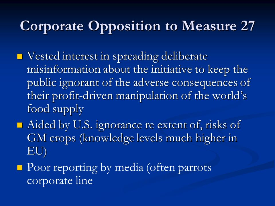 Corporate Opposition to Measure 27 Vested interest in spreading deliberate misinformation about the initiative to keep the public ignorant of the adverse consequences of their profit-driven manipulation of the world's food supply Vested interest in spreading deliberate misinformation about the initiative to keep the public ignorant of the adverse consequences of their profit-driven manipulation of the world's food supply Aided by U.S.