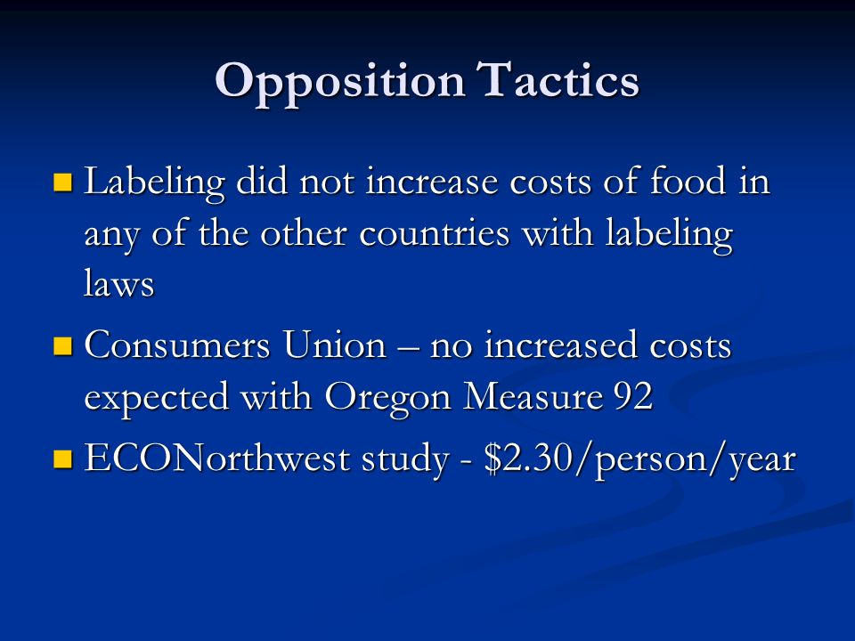 Opposition Tactics Labeling did not increase costs of food in any of the other countries with labeling laws Labeling did not increase costs of food in any of the other countries with labeling laws Consumers Union – no increased costs expected with Oregon Measure 92 Consumers Union – no increased costs expected with Oregon Measure 92 ECONorthwest study - $2.30/person/year ECONorthwest study - $2.30/person/year