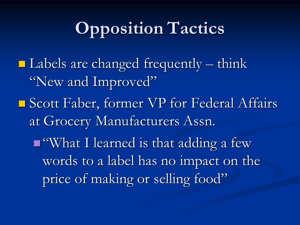 Opposition Tactics Labels are changed frequently – think New and Improved Labels are changed frequently – think New and Improved Scott Faber, former VP for Federal Affairs at Grocery Manufacturers Assn.