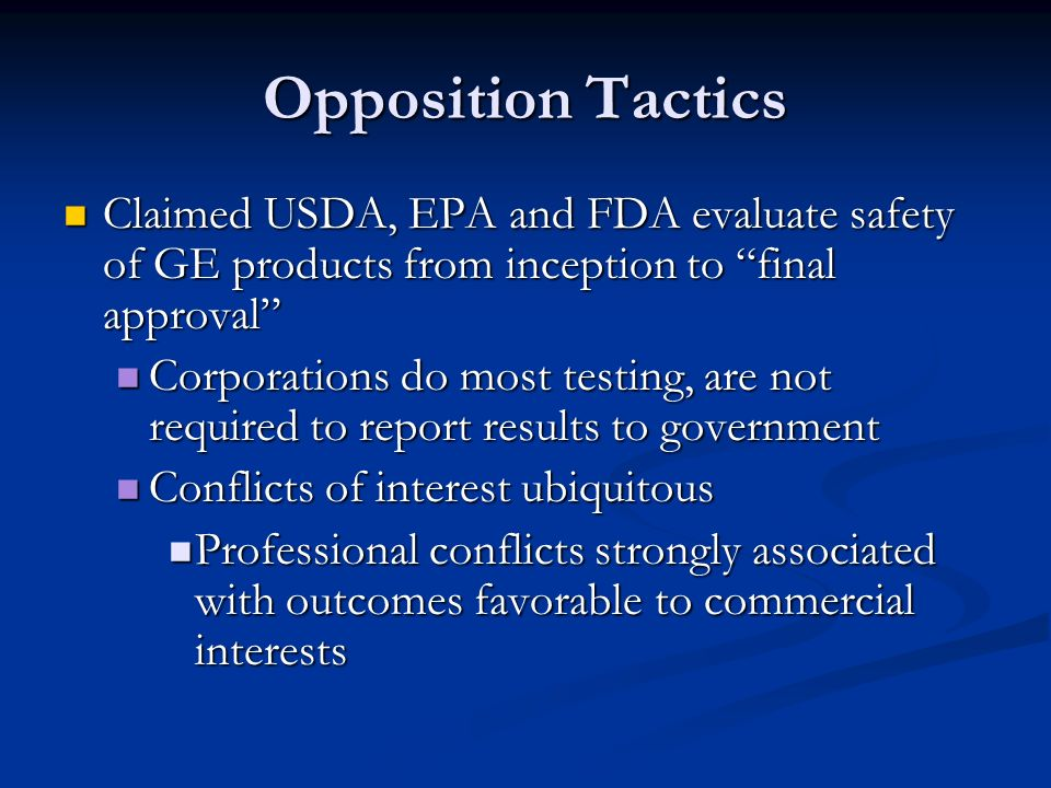 Opposition Tactics Claimed USDA, EPA and FDA evaluate safety of GE products from inception to final approval Claimed USDA, EPA and FDA evaluate safety of GE products from inception to final approval Corporations do most testing, are not required to report results to government Corporations do most testing, are not required to report results to government Conflicts of interest ubiquitous Conflicts of interest ubiquitous Professional conflicts strongly associated with outcomes favorable to commercial interests Professional conflicts strongly associated with outcomes favorable to commercial interests