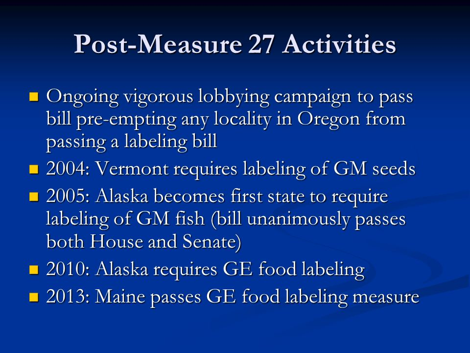 Post-Measure 27 Activities Ongoing vigorous lobbying campaign to pass bill pre-empting any locality in Oregon from passing a labeling bill Ongoing vigorous lobbying campaign to pass bill pre-empting any locality in Oregon from passing a labeling bill 2004: Vermont requires labeling of GM seeds 2004: Vermont requires labeling of GM seeds 2005: Alaska becomes first state to require labeling of GM fish (bill unanimously passes both House and Senate) 2005: Alaska becomes first state to require labeling of GM fish (bill unanimously passes both House and Senate) 2010: Alaska requires GE food labeling 2010: Alaska requires GE food labeling 2013: Maine passes GE food labeling measure 2013: Maine passes GE food labeling measure