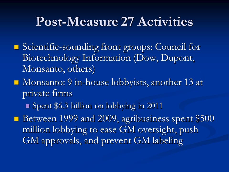 Post-Measure 27 Activities Scientific-sounding front groups: Council for Biotechnology Information (Dow, Dupont, Monsanto, others) Scientific-sounding front groups: Council for Biotechnology Information (Dow, Dupont, Monsanto, others) Monsanto: 9 in-house lobbyists, another 13 at private firms Monsanto: 9 in-house lobbyists, another 13 at private firms Spent $6.3 billion on lobbying in 2011 Spent $6.3 billion on lobbying in 2011 Between 1999 and 2009, agribusiness spent $500 million lobbying to ease GM oversight, push GM approvals, and prevent GM labeling Between 1999 and 2009, agribusiness spent $500 million lobbying to ease GM oversight, push GM approvals, and prevent GM labeling