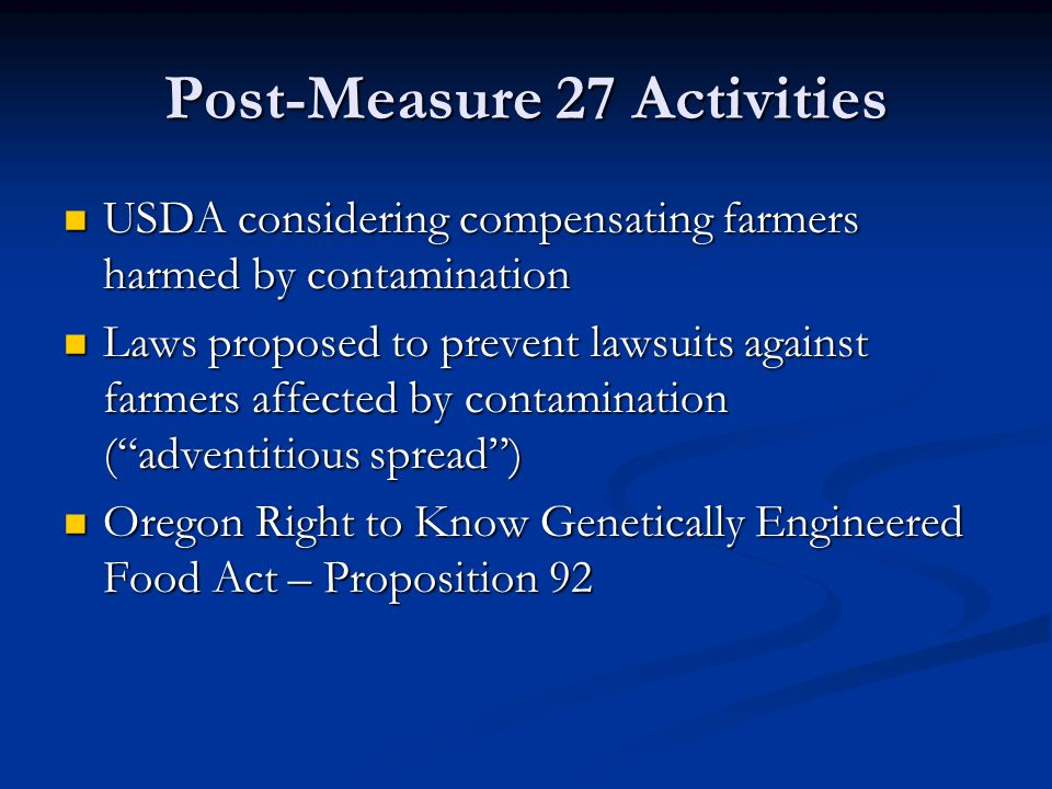 Post-Measure 27 Activities USDA considering compensating farmers harmed by contamination USDA considering compensating farmers harmed by contamination Laws proposed to prevent lawsuits against farmers affected by contamination ( adventitious spread ) Laws proposed to prevent lawsuits against farmers affected by contamination ( adventitious spread ) Oregon Right to Know Genetically Engineered Food Act – Proposition 92 Oregon Right to Know Genetically Engineered Food Act – Proposition 92