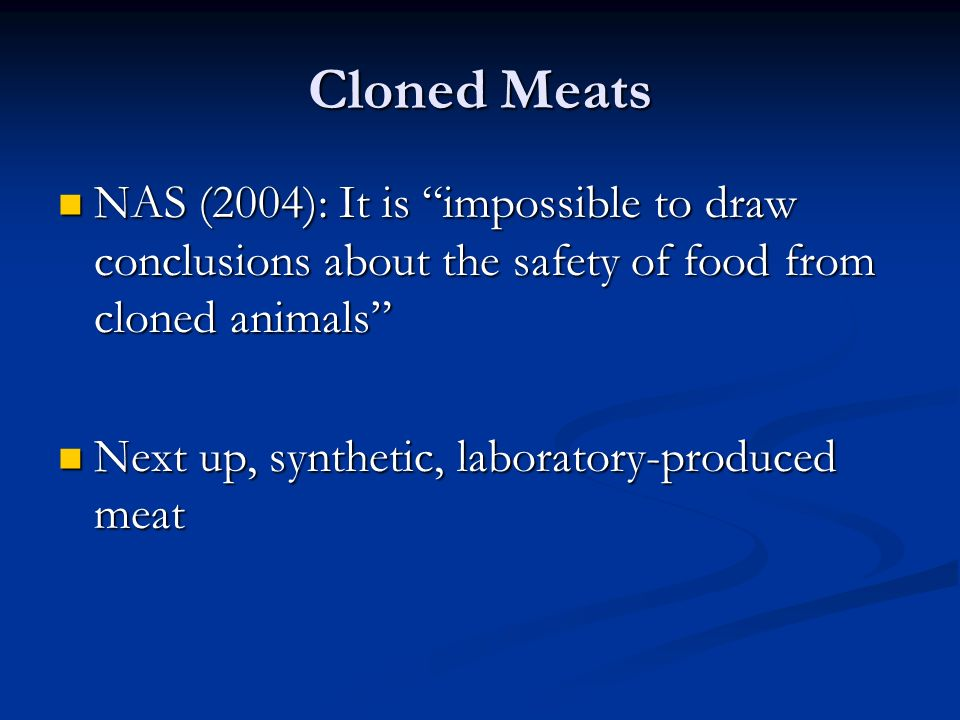 Cloned Meats NAS (2004): It is impossible to draw conclusions about the safety of food from cloned animals NAS (2004): It is impossible to draw conclusions about the safety of food from cloned animals Next up, synthetic, laboratory-produced meat Next up, synthetic, laboratory-produced meat