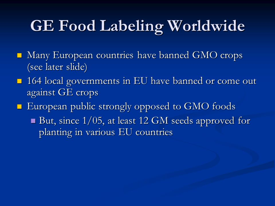 GE Food Labeling Worldwide Many European countries have banned GMO crops (see later slide) Many European countries have banned GMO crops (see later slide) 164 local governments in EU have banned or come out against GE crops 164 local governments in EU have banned or come out against GE crops European public strongly opposed to GMO foods European public strongly opposed to GMO foods But, since 1/05, at least 12 GM seeds approved for planting in various EU countries But, since 1/05, at least 12 GM seeds approved for planting in various EU countries