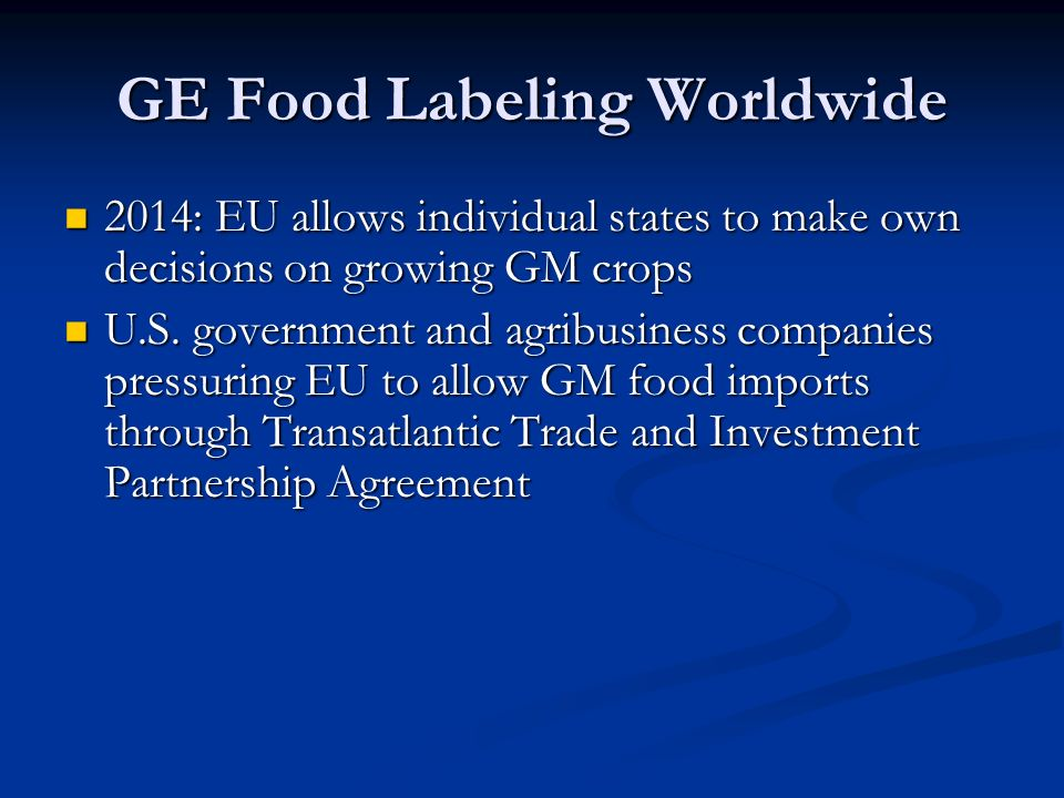 GE Food Labeling Worldwide 2014: EU allows individual states to make own decisions on growing GM crops 2014: EU allows individual states to make own decisions on growing GM crops U.S.