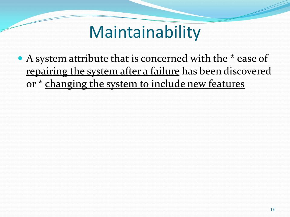 16 Maintainability A system attribute that is concerned with the * ease of repairing the system after a failure has been discovered or * changing the system to include new features