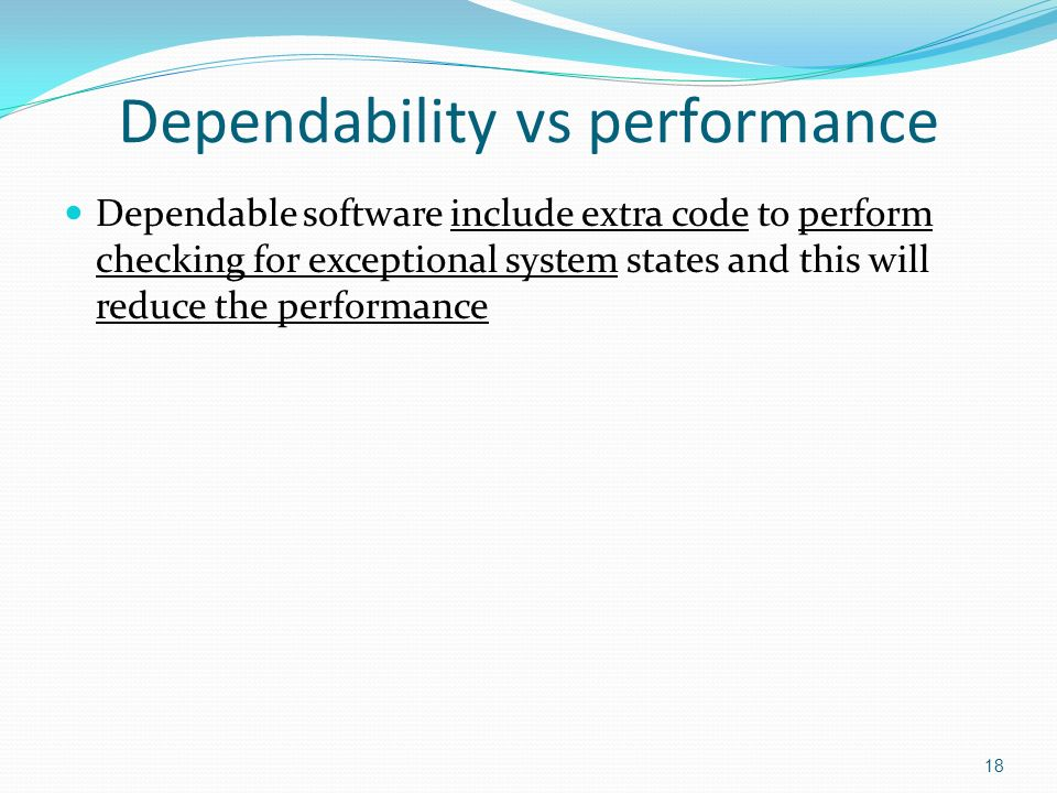 18 Dependability vs performance Dependable software include extra code to perform checking for exceptional system states and this will reduce the performance
