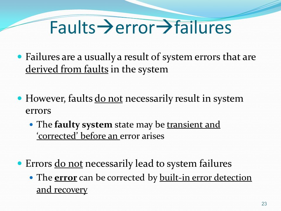23 Faults  error  failures Failures are a usually a result of system errors that are derived from faults in the system However, faults do not necessarily result in system errors The faulty system state may be transient and 'corrected' before an error arises Errors do not necessarily lead to system failures The error can be corrected by built-in error detection and recovery
