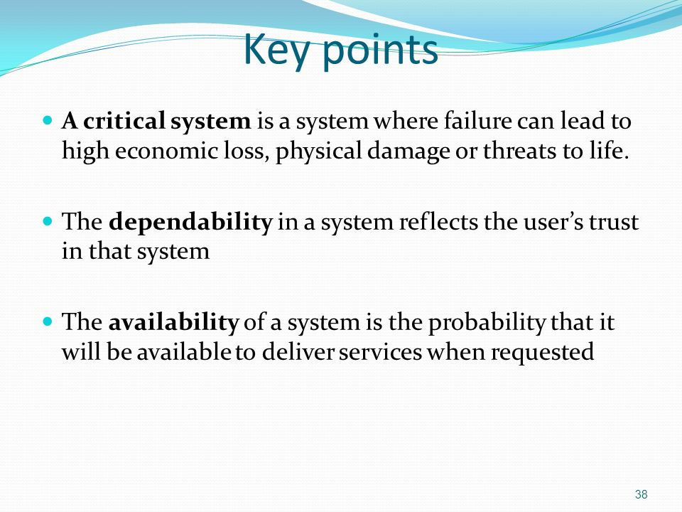 38 Key points A critical system is a system where failure can lead to high economic loss, physical damage or threats to life.