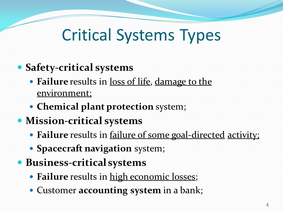 4 Critical Systems Types Safety-critical systems Failure results in loss of life, damage to the environment; Chemical plant protection system; Mission-critical systems Failure results in failure of some goal-directed activity; Spacecraft navigation system; Business-critical systems Failure results in high economic losses; Customer accounting system in a bank;