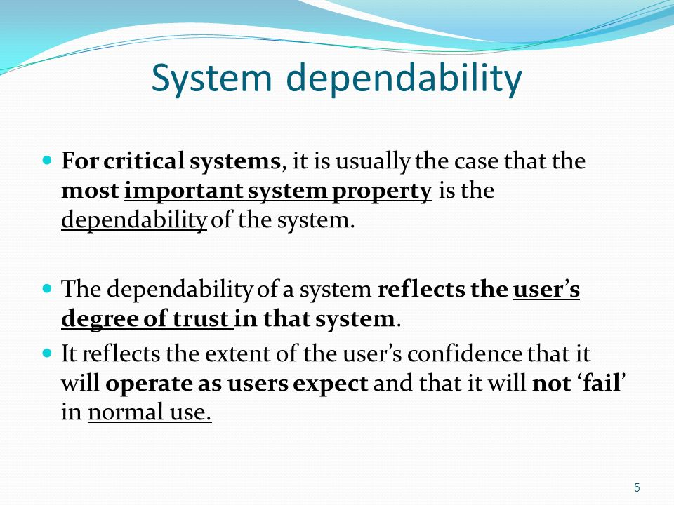 5 System dependability For critical systems, it is usually the case that the most important system property is the dependability of the system.