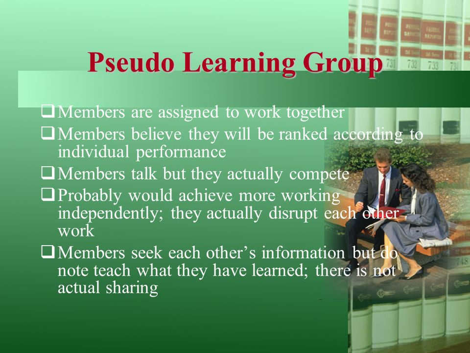 Pseudo Learning Group  Members are assigned to work together  Members believe they will be ranked according to individual performance  Members talk but they actually compete  Probably would achieve more working independently; they actually disrupt each other work  Members seek each other's information but do note teach what they have learned; there is not actual sharing