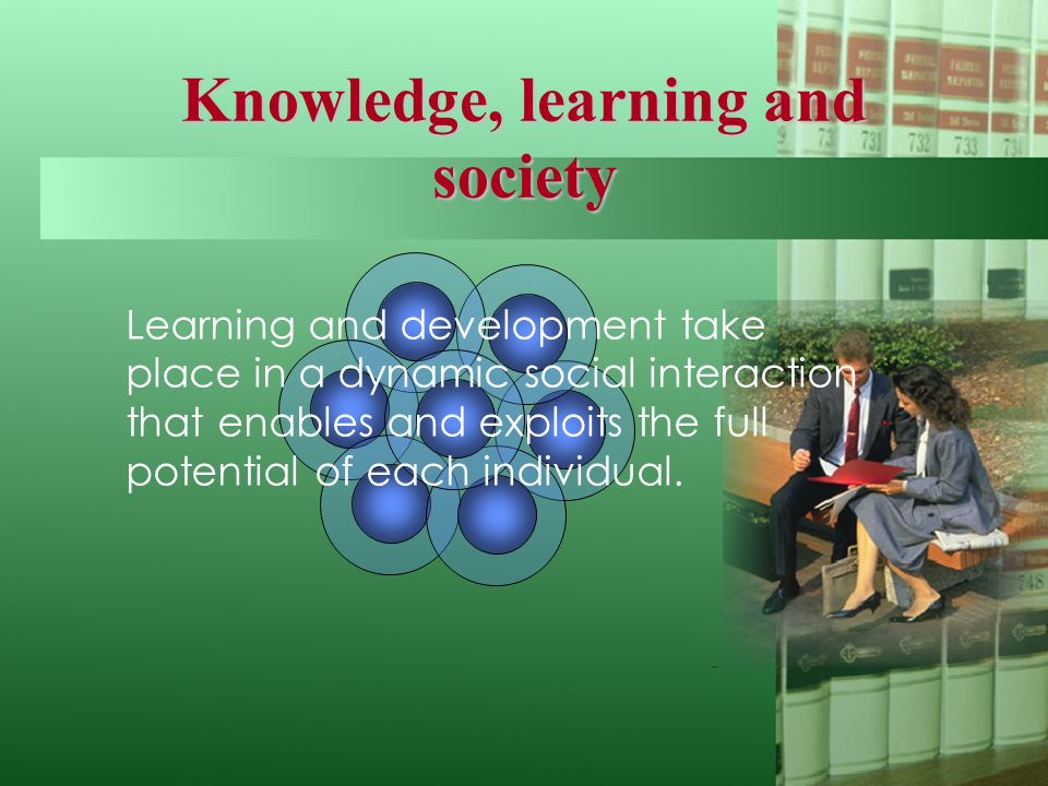 Knowledge, learning and society Learning and development take place in a dynamic social interaction that enables and exploits the full potential of each individual.