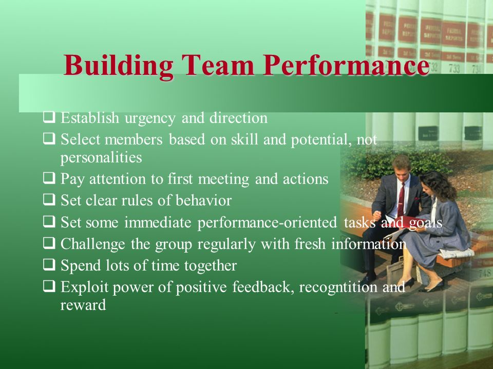 Building Team Performance  Establish urgency and direction  Select members based on skill and potential, not personalities  Pay attention to first meeting and actions  Set clear rules of behavior  Set some immediate performance-oriented tasks and goals  Challenge the group regularly with fresh information  Spend lots of time together  Exploit power of positive feedback, recogntition and reward