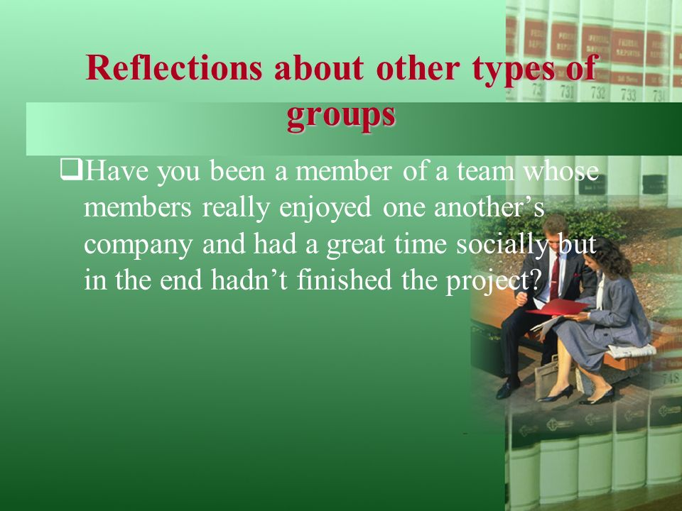 Reflections about other types of groups  Have you been a member of a team whose members really enjoyed one another's company and had a great time socially but in the end hadn't finished the project?