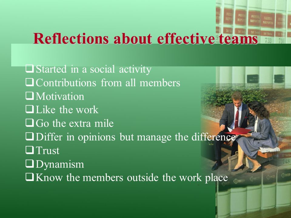 Reflections about effective teams  Started in a social activity  Contributions from all members  Motivation  Like the work  Go the extra mile  Differ in opinions but manage the difference  Trust  Dynamism  Know the members outside the work place