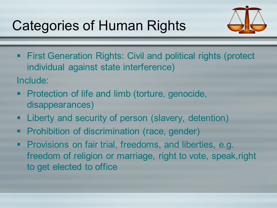 Categories of Human Rights  First Generation Rights: Civil and political rights (protect individual against state interference) Include:  Protection of life and limb (torture, genocide, disappearances)  Liberty and security of person (slavery, detention)  Prohibition of discrimination (race, gender)  Provisions on fair trial, freedoms, and liberties, e.g.