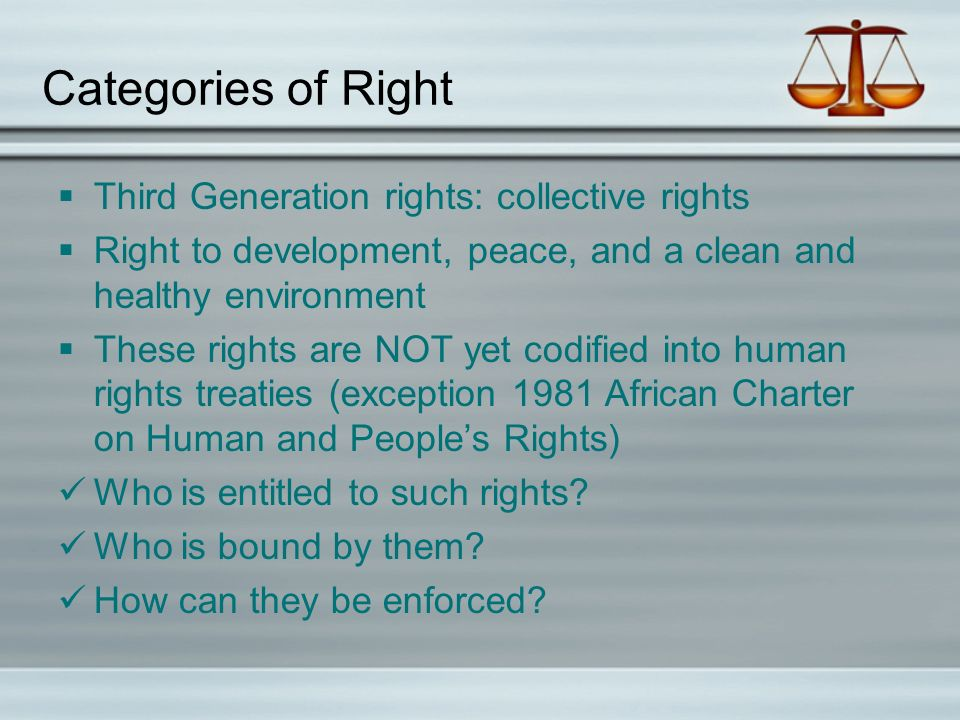 Categories of Right  Third Generation rights: collective rights  Right to development, peace, and a clean and healthy environment  These rights are NOT yet codified into human rights treaties (exception 1981 African Charter on Human and People's Rights) Who is entitled to such rights.