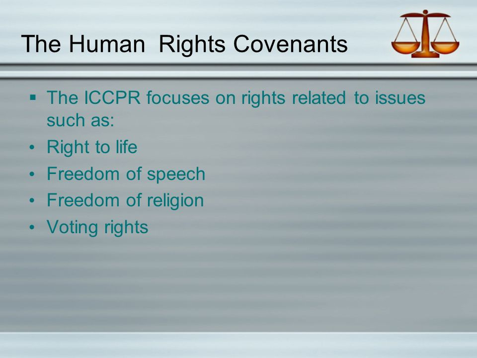 The Human Rights Covenants  The ICCPR focuses on rights related to issues such as: Right to life Freedom of speech Freedom of religion Voting rights