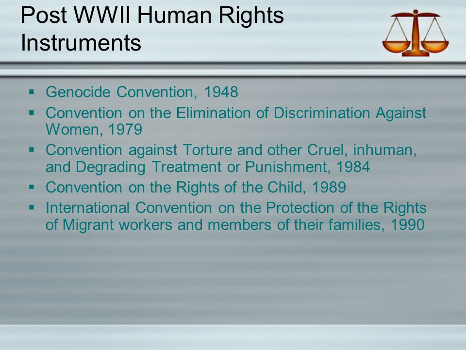 Post WWII Human Rights Instruments  Genocide Convention, 1948  Convention on the Elimination of Discrimination Against Women, 1979  Convention against Torture and other Cruel, inhuman, and Degrading Treatment or Punishment, 1984  Convention on the Rights of the Child, 1989  International Convention on the Protection of the Rights of Migrant workers and members of their families, 1990