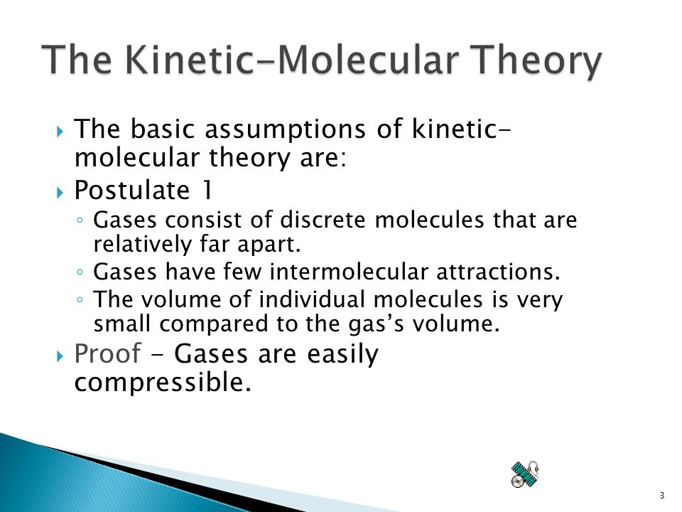 3  The basic assumptions of kinetic- molecular theory are:  Postulate 1 ◦ Gases consist of discrete molecules that are relatively far apart.