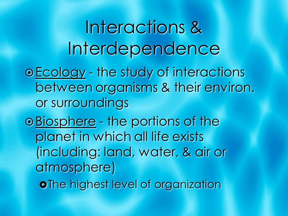 Interactions & Interdependence  Ecology - the study of interactions between organisms & their environ.