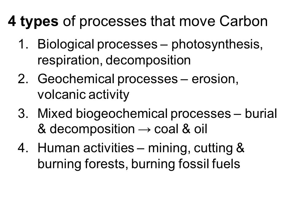 4 types of processes that move Carbon 1.Biological processes – photosynthesis, respiration, decomposition 2.Geochemical processes – erosion, volcanic activity 3.Mixed biogeochemical processes – burial & decomposition → coal & oil 4.