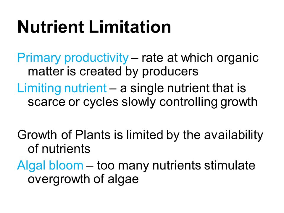 Nutrient Limitation Primary productivity – rate at which organic matter is created by producers Limiting nutrient – a single nutrient that is scarce or cycles slowly controlling growth Growth of Plants is limited by the availability of nutrients Algal bloom – too many nutrients stimulate overgrowth of algae