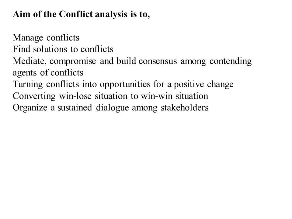 Aim of the Conflict analysis is to, Manage conflicts Find solutions to conflicts Mediate, compromise and build consensus among contending agents of conflicts Turning conflicts into opportunities for a positive change Converting win-lose situation to win-win situation Organize a sustained dialogue among stakeholders
