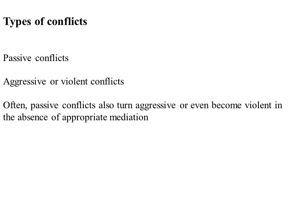 Types of conflicts Passive conflicts Aggressive or violent conflicts Often, passive conflicts also turn aggressive or even become violent in the absence of appropriate mediation