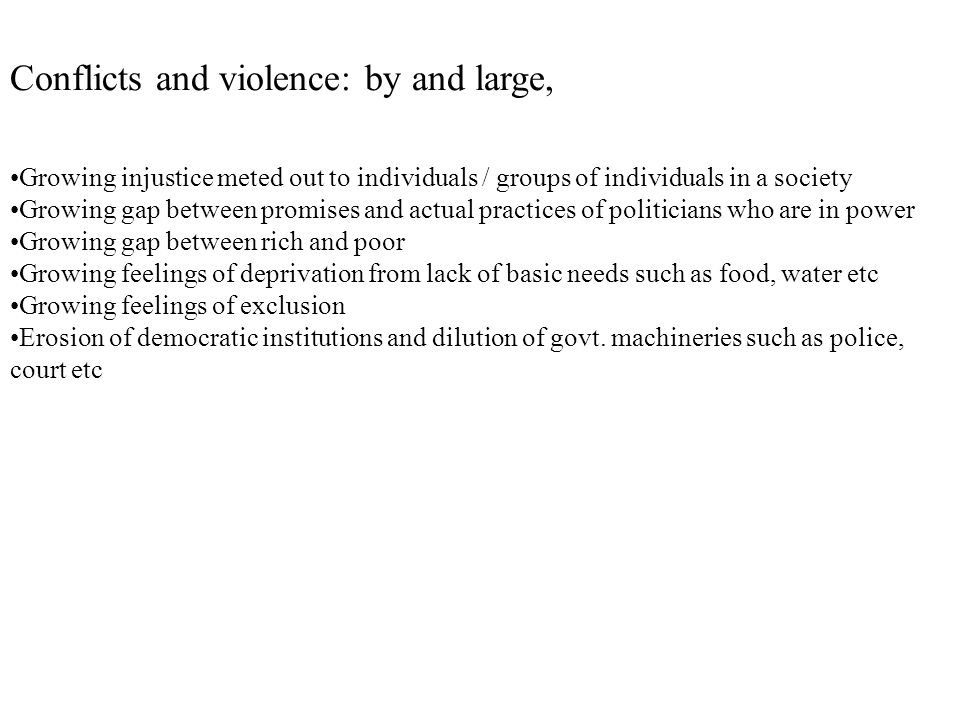 Conflicts and violence: by and large, Growing injustice meted out to individuals / groups of individuals in a society Growing gap between promises and actual practices of politicians who are in power Growing gap between rich and poor Growing feelings of deprivation from lack of basic needs such as food, water etc Growing feelings of exclusion Erosion of democratic institutions and dilution of govt.